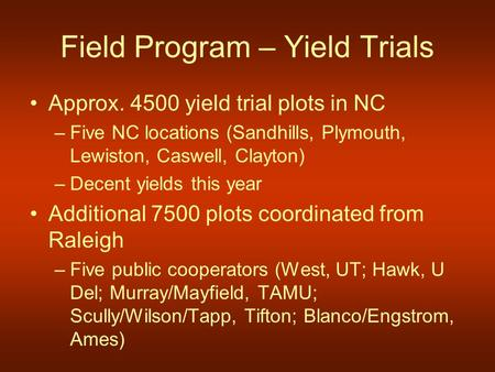 Field Program – Yield Trials Approx. 4500 yield trial plots in NC –Five NC locations (Sandhills, Plymouth, Lewiston, Caswell, Clayton) –Decent yields this.