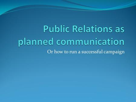 Or how to run a successful campaign. Tench & Yeomans Chapter 10 & Chapter 12 PR as Planned Communication,p.182-207 Audiences, Stakeholders, Publics, p.234-249.