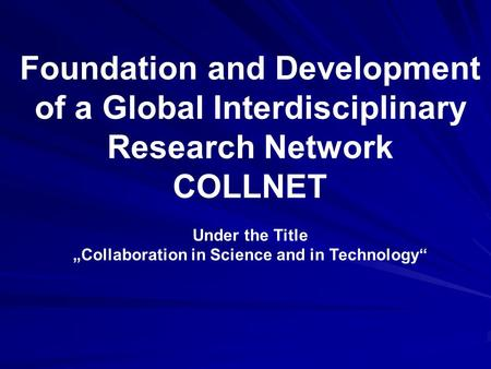 "Foundation and Development of a Global Interdisciplinary Research Network COLLNET Under the Title ""Collaboration in Science and in Technology"""