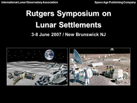Rutgers Symposium on Lunar Settlements 3-8 June 2007 / New Brunswick NJ International Lunar Observatory Association Space Age Publishing Company.