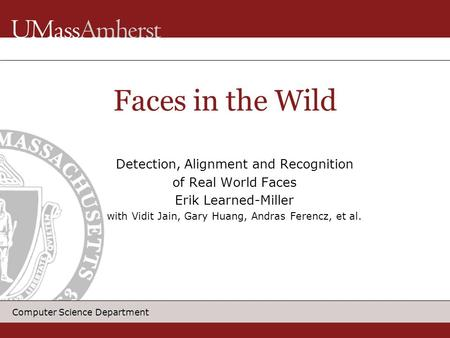 Computer Science Department Detection, Alignment and Recognition of Real World Faces Erik Learned-Miller with Vidit Jain, Gary Huang, Andras Ferencz, et.