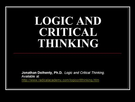 LOGIC AND CRITICAL THINKING Jonathan Dolhenty, Ph.D. Logic and Critical Thinking. Available at