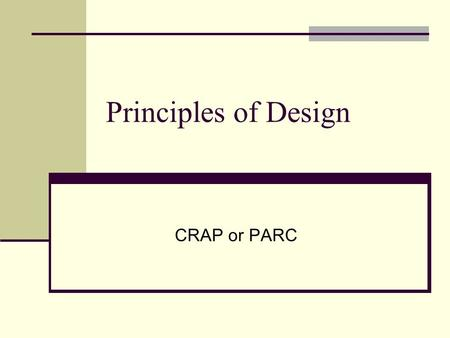 Principles of Design CRAP or PARC. The PARC or CRAP principles Proximity Alignment Repetition Contrast.