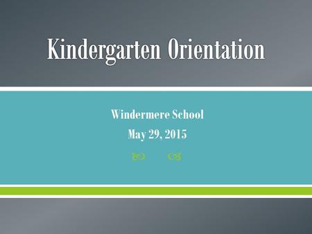  Windermere School May 29, 2015.  After today, we hope you will have a better understanding of… o Importance of the Home-School Connection o Kindergarten.