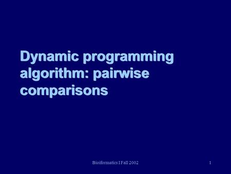 Bioiformatics I Fall 20021 Dynamic programming algorithm: pairwise comparisons.