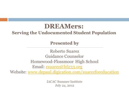 DREAMers: Serving the Undocumented Student Population Presented by Roberto Suarez Guidance Counselor Homewood-Flossmoor High School