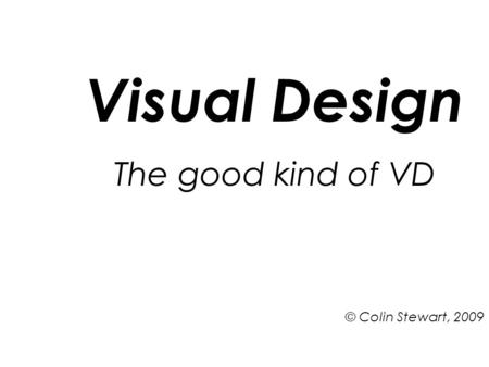 Visual Design The good kind of VD © Colin Stewart, 2009.