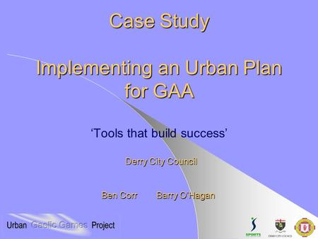 Case Study Implementing an Urban Plan for GAA Case Study Implementing an Urban Plan for GAA 'Tools that build success' Derry City Council Ben Corr Barry.