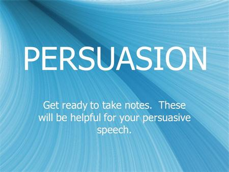 PERSUASION Get ready to take notes. These will be helpful for your persuasive speech.