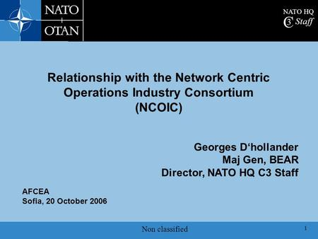 NATO HQ C 3 Staff Non classified 1 AFCEA Sofia, 20 October 2006 Georges D'hollander Maj Gen, BEAR Director, NATO HQ C3 Staff Relationship with the Network.
