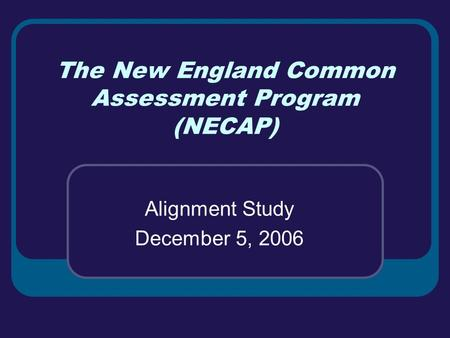 The New England Common Assessment Program (NECAP) Alignment Study December 5, 2006.