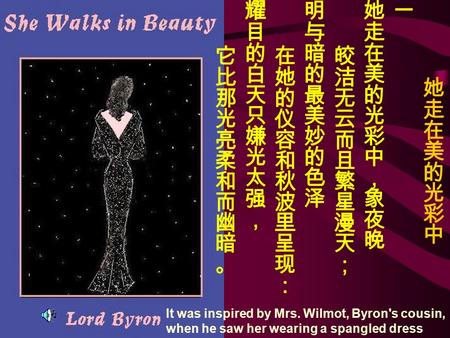 It was inspired by Mrs. Wilmot, Byron's cousin, when he saw her wearing a spangled dress.