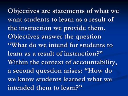 "Objectives are statements of what we want students to learn as a result of the instruction we provide them. Objectives answer the question ""What do we."