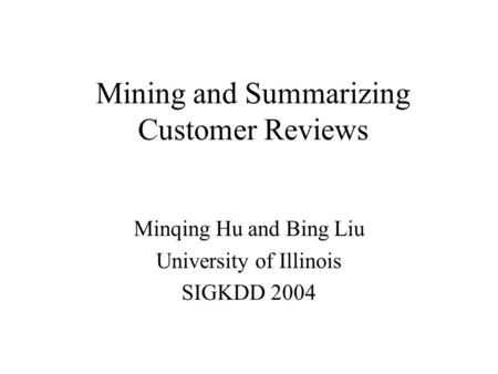 Mining and Summarizing Customer Reviews Minqing Hu and Bing Liu University of Illinois SIGKDD 2004.