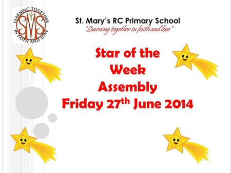 "St. Mary's RC Primary School ""Learning together in faith and love"" Star of the Week Assembly Friday 27 th June 2014."