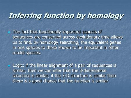 Inferring function by homology The fact that functionally important aspects of sequences are conserved across evolutionary time allows us to find, by homology.
