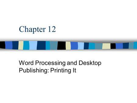 Chapter 12 Word Processing and Desktop Publishing: Printing It.