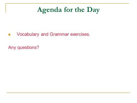 Agenda for the Day Vocabulary and Grammar exercises. Any questions?