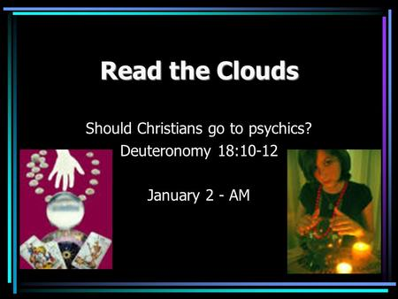 Read the Clouds Should Christians go to psychics? Deuteronomy 18:10-12 January 2 - AM.