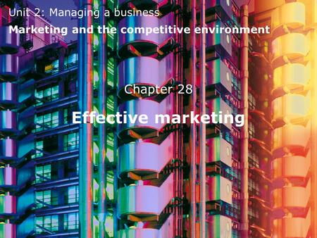Unit 2: Managing a business Marketing and the competitive environment Effective marketing Chapter 28.