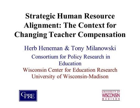 Strategic Human Resource Alignment: The Context for Changing Teacher Compensation Herb Heneman & Tony Milanowski Consortium for Policy Research in Education.