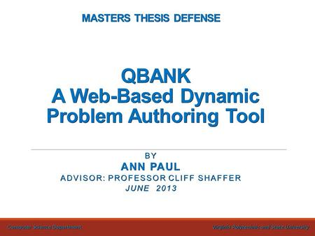 MASTERS THESIS DEFENSE QBANK A Web-Based Dynamic Problem Authoring Tool BY ANN PAUL ADVISOR: PROFESSOR CLIFF SHAFFER JUNE 2013 Computer Science Department.