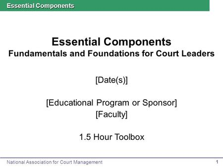 National Association for Court Management 1 Essential Components Fundamentals and Foundations for Court Leaders Essential Components [Date(s)] [Educational.