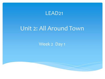 LEAD21 Unit 2: All Around Town Week 2 Day 1. wrote phone soap goat glow Spelling Pre-Test throw toes hold one some 1. 2. 3. 4. 5. 6. 7. 8. 9. 10.