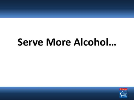 Serve More Alcohol…. But Do It Responsibly An Important Reasonable Effort for Professional and Collegiate Sports Facilities and Concert Venues.