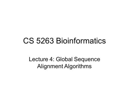 CS 5263 Bioinformatics Lecture 4: Global Sequence Alignment Algorithms.