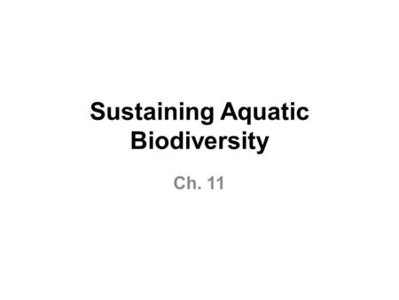 Sustaining Aquatic Biodiversity Ch. 11. Major Threats to Aquatic Biodiversity Habitat loss Invasive species Pollution Population Climate change Overexploitation.