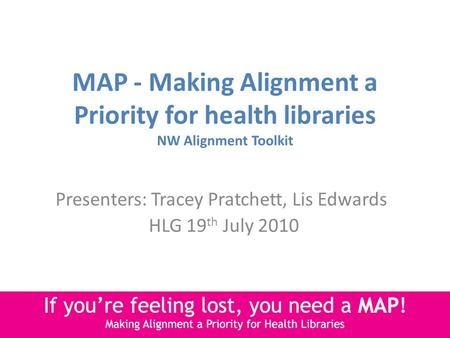 MAP - Making Alignment a Priority for health libraries NW Alignment Toolkit Presenters: Tracey Pratchett, Lis Edwards HLG 19 th July 2010.