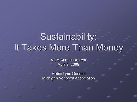 Sustainability: It Takes More Than Money VCM Annual Retreat April 3, 2008 Robin Lynn Grinnell Michigan Nonprofit Association.