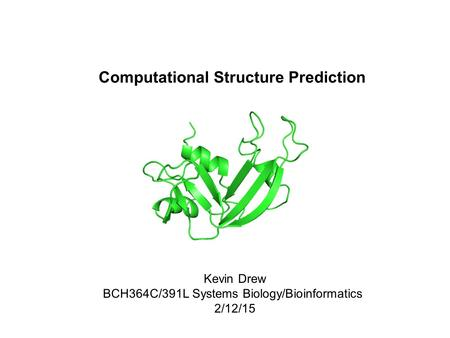 Computational Structure Prediction Kevin Drew BCH364C/391L Systems Biology/Bioinformatics 2/12/15.