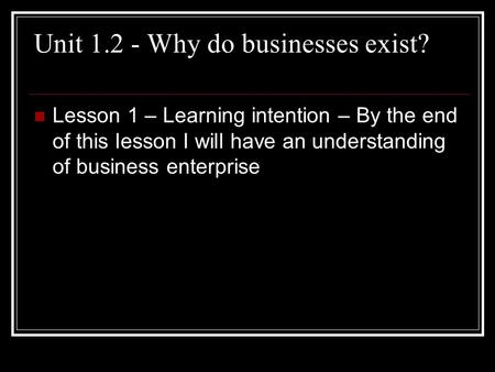 Unit 1.2 - Why do businesses exist? Lesson 1 – Learning intention – By the end of this lesson I will have an understanding of business enterprise.