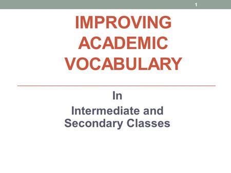 IMPROVING ACADEMIC VOCABULARY In Intermediate and Secondary Classes 1.