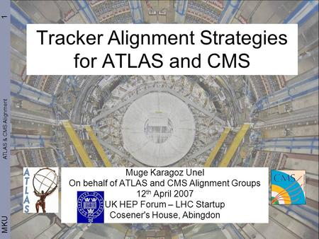 1 MKU Tracker Alignment Strategies for ATLAS and CMS Muge Karagoz Unel On behalf of ATLAS and CMS Alignment Groups 12 th April 2007 UK HEP Forum – LHC.