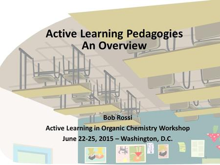 1 Active Learning Pedagogies An Overview Bob Rossi Active Learning in Organic Chemistry Workshop June 22-25, 2015 – Washington, D.C.