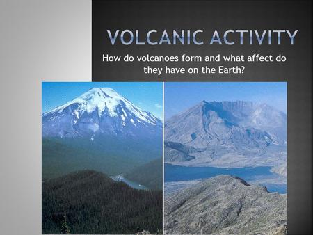 How do volcanoes form and what affect do they have on the Earth?