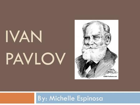 IVAN PAVLOV By: Michelle Espinosa. EARLY LIFE  Ivan Petrovich Pavlov was born on September 14, 1849 at Ryazan, where his father, Peter Dmitrievich Pavlov,