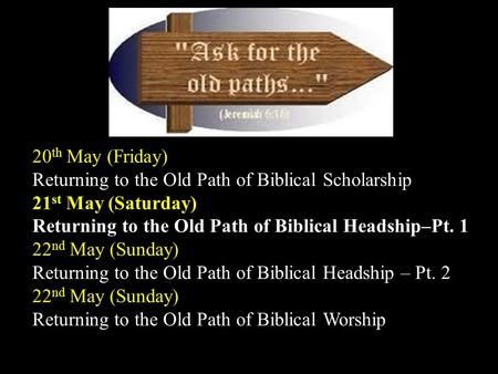 Bidor Gospel Centre The Old Paths 20 th May (Friday) Returning to the Old Path of Biblical Scholarship 21 st May (Saturday) Returning to the Old Path of.