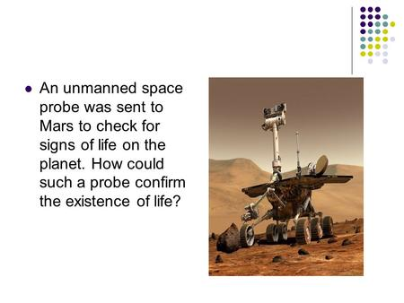 An unmanned space probe was sent to Mars to check for signs of life on the planet. How could such a probe confirm the existence of life?