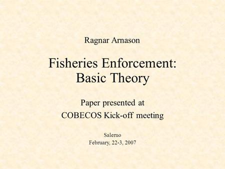 Fisheries Enforcement: Basic Theory Paper presented at COBECOS Kick-off meeting Salerno February, 22-3, 2007 Ragnar Arnason.