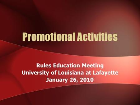 Promotional Activities Rules Education Meeting University of Louisiana at Lafayette January 26, 2010.
