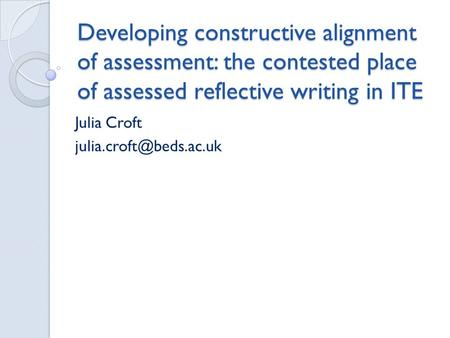 Developing constructive alignment of assessment: the contested place of assessed reflective writing in ITE Julia Croft