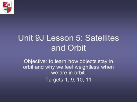 Unit 9J Lesson 5: Satellites and Orbit Objective: to learn how objects stay in orbit and why we feel weightless when we are in orbit. Targets 1, 9, 10,