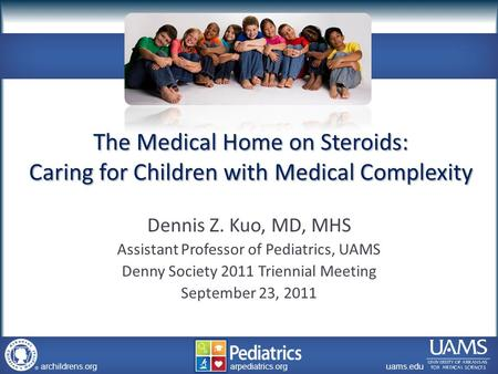 Archildrens.org uams.edu arpediatrics.org archildrens.org uams.edu arpediatrics.org The Medical Home on Steroids: Caring for Children with Medical Complexity.