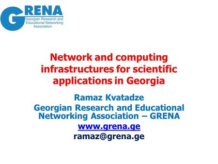 Network and <strong>computing</strong> infrastructures for scientific applications <strong>in</strong> Georgia Ramaz Kvatadze Georgian Research and <strong>Educational</strong> Networking Association –
