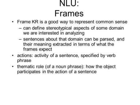 NLU: Frames Frame KR is a good way to represent common sense –can define stereotypical aspects of some domain we are interested in analyzing –sentences.