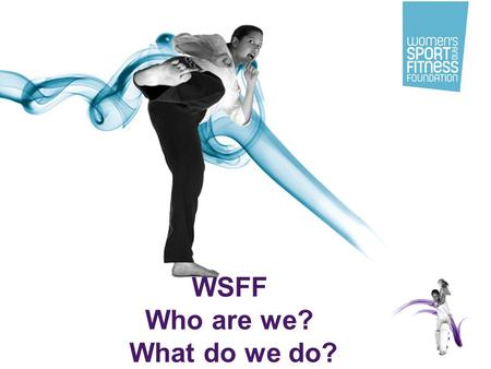 1 WSFF Who are we? What do we do?. 2 WSFF overview Unique UK charity, funded by Government & private sponsorship, with the PM's personal backing –WSFF.